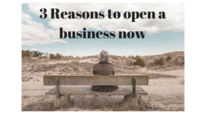 3 reasons to open a business NOW!